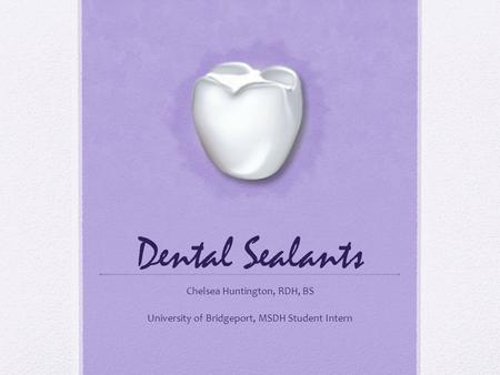 Dental Sealants Chelsea Huntington, RDH, BS University of Bridgeport, MSDH Student Intern.
