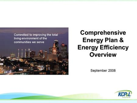 Committed to improving the total living environment of the communities we serve Comprehensive Energy Plan & Energy Efficiency Overview September 2008.