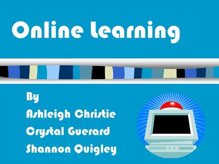 Online Learning By Ashleigh Christie Crystal Guerard Shannon Quigley.