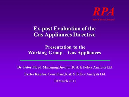 RPA Risk & Policy Analysts Ex-post Evaluation of the Gas Appliances Directive Presentation to the Working Group – Gas Appliances Dr. Peter Floyd, Managing.