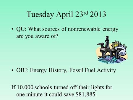 Tuesday April 23 rd 2013 QU: What sources of nonrenewable energy are you aware of? OBJ: Energy History, Fossil Fuel Activity If 10,000 schools turned off.