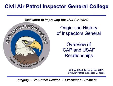Civil Air Patrol Inspector General College Integrity - Volunteer Service - Excellence - Respect Dedicated to Improving the Civil Air Patrol Origin and.