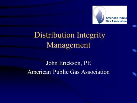 Distribution Integrity Management John Erickson, PE American Public Gas Association.