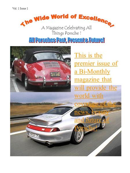 This is the premier issue of a Bi-Monthly magazine that will provide the world with coverage of the news, beauty and future of Porsche! A Magazine Celebrating.