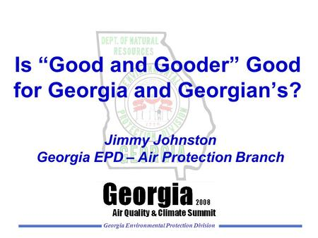 "Georgia Environmental Protection Division Is ""Good and Gooder"" Good for Georgia and Georgian's? Jimmy Johnston Georgia EPD – Air Protection Branch."
