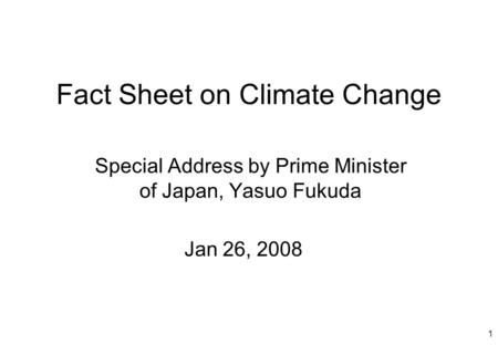 1 Fact Sheet on Climate Change Special Address by Prime Minister of Japan, Yasuo Fukuda Jan 26, 2008.