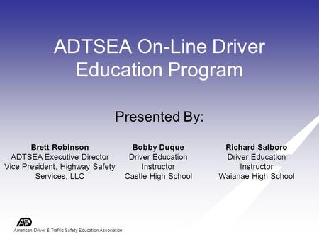 American Driver & Traffic Safety Education Association ADTSEA On-Line Driver Education Program Presented By: Brett Robinson ADTSEA Executive Director Vice.