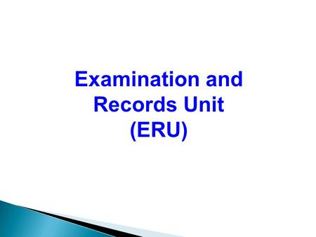Examination and Records Unit (ERU) EXAMINATION PRE-EXAM CONDUCT OF EXAM POST EXAM COLLECTION OF ANSWER SCRIPTS RESULTS SUBMISSION RESULT PROCESSING/ENDORSEMENT.