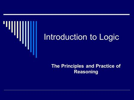 Introduction to Logic The Principles and Practice of Reasoning.