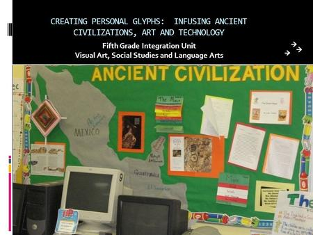 CREATING PERSONAL GLYPHS: INFUSING ANCIENT CIVILIZATIONS, ART AND TECHNOLOGY Fifth Grade Integration Unit Visual Art, Social Studies and Language Arts.