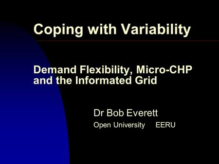 Coping with Variability Demand Flexibility, Micro-CHP and the Informated Grid Dr Bob Everett Open University EERU.