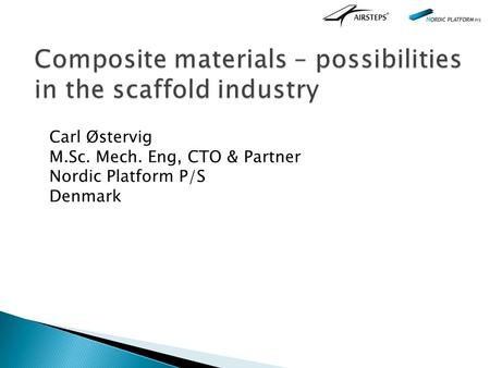 Composite materials – possibilities in the scaffold industry Carl Østervig M.Sc. Mech. Eng, CTO & Partner Nordic Platform P/S Denmark.