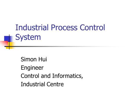Industrial Process Control System Simon Hui Engineer Control and Informatics, Industrial Centre.