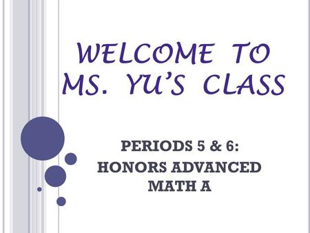 WELCOME TO MS. YU'S CLASS PERIODS 5 & 6: HONORS ADVANCED MATH A.