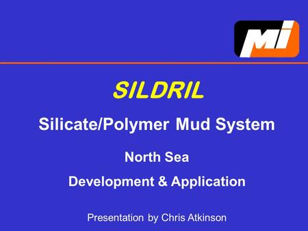 SILDRIL Silicate/Polymer Mud System North Sea Development & Application Presentation by Chris Atkinson.