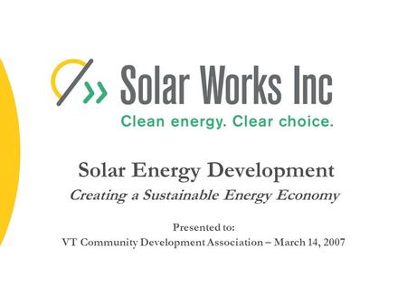 Solar Energy Development Creating a Sustainable Energy Economy Presented to: VT Community Development Association – March 14, 2007.