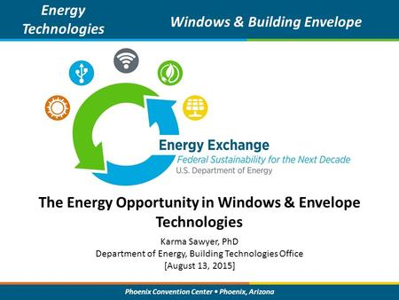 Phoenix Convention Center Phoenix, Arizona The Energy Opportunity in Windows & Envelope Technologies Energy Technologies Windows & Building Envelope Karma.