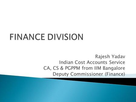 FINANCE DIVISION Rajesh Yadav Indian Cost Accounts Service