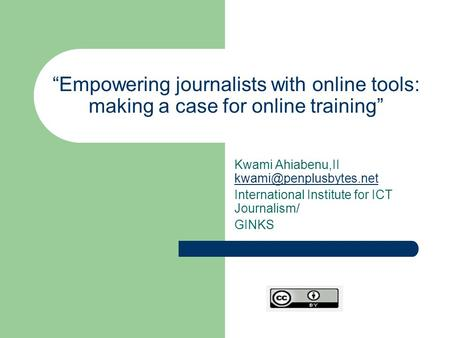"""Empowering journalists with online tools: making a case for online training"" Kwami Ahiabenu,II  International."