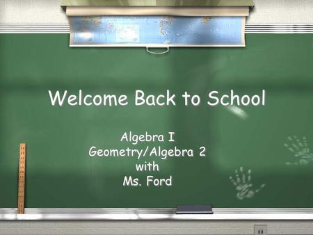 Welcome Back to School Algebra I Geometry/Algebra 2 with Ms. Ford Algebra I Geometry/Algebra 2 with Ms. Ford.