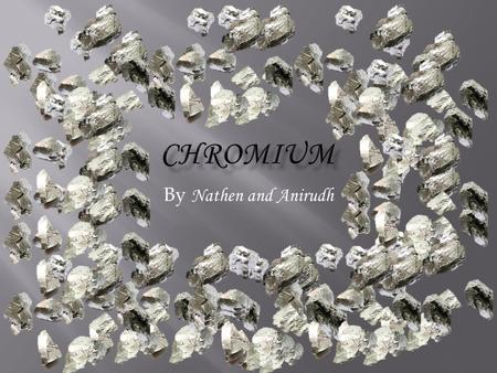 By Nathen and Anirudh.  Chromium is Number 24 on the periodic table.