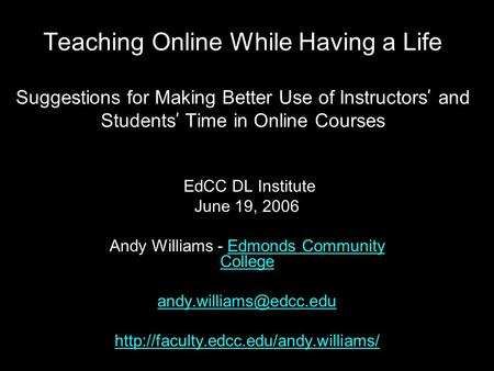 Teaching Online While Having a Life Suggestions for Making Better Use of Instructors ' and Students ' Time in Online Courses EdCC DL Institute June 19,