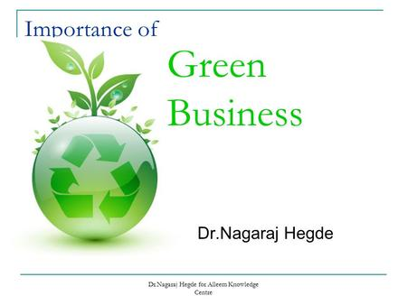 Dr.Nagaraj Hegde for Alleem Knowledge Centre Importance <strong>of</strong> Dr.Nagaraj Hegde Green Business.