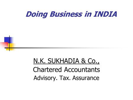 Doing Business in INDIA N.K. SUKHADIA & Co., Chartered Accountants Advisory. Tax. Assurance.