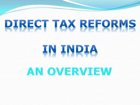 Contents of Presentation - Taxation system in India Background of Income Tax Act, 1961 Proposed Direct Tax Code 2010 Overview with Special reference to.