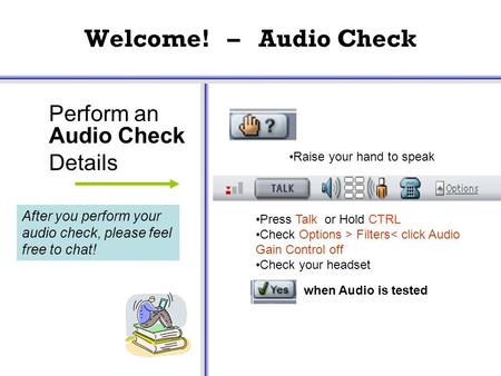 Welcome! – Audio Check Perform an Audio Check Details Press Talk or Hold CTRL Check Options > Filters< click Audio Gain Control off Check your headset.
