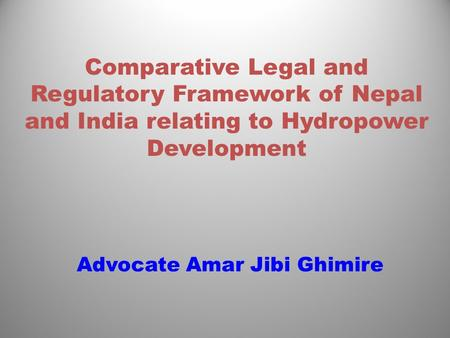 Comparative Legal and Regulatory Framework of Nepal and India relating to Hydropower Development Advocate Amar Jibi Ghimire.