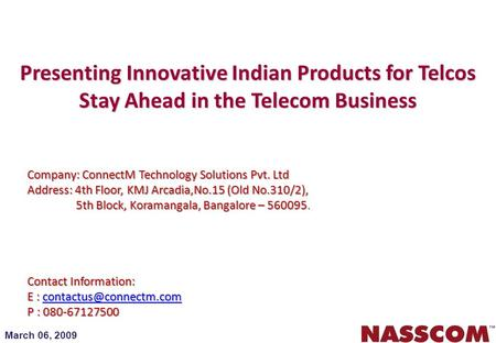 March 06, 2009 Presenting Innovative Indian Products for Telcos Stay Ahead in the Telecom Business Company: ConnectM Technology Solutions Pvt. Ltd Address: