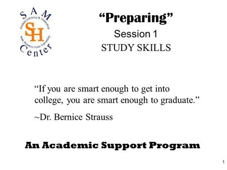 "1 An Academic Support Program ""Preparing"" Session 1 STUDY SKILLS ""If you are smart enough to get into college, you are smart enough to graduate."" ~Dr."