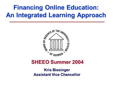 Financing Online Education: An Integrated Learning Approach Kris Biesinger Assistant Vice Chancellor SHEEO Summer 2004.