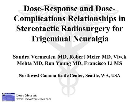 Learn More At: www.DoctorVermeulen.com Dose-Response and Dose- Complications Relationships in Stereotactic Radiosurgery for Trigeminal Neuralgia Sandra.