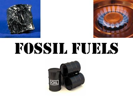 FOSSIL FUELS. NATURAL GAS COAL OIL There are three types of Fossil Fuels which can be used for energy.