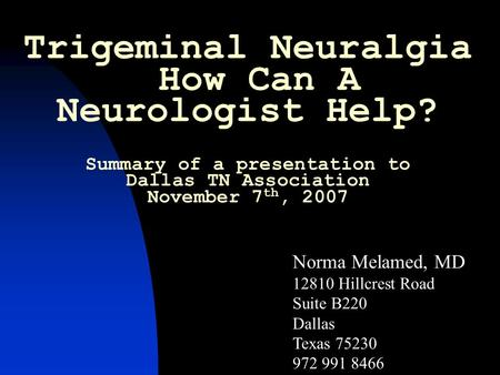 Trigeminal Neuralgia How Can A Neurologist Help? Summary of a presentation to Dallas TN Association November 7 th, 2007 Norma Melamed, MD 12810 Hillcrest.