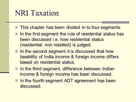 NRI Taxation This chapter has been divided in to four segments. In the first segment the rule of residential status has been discussed i.e. how residential.
