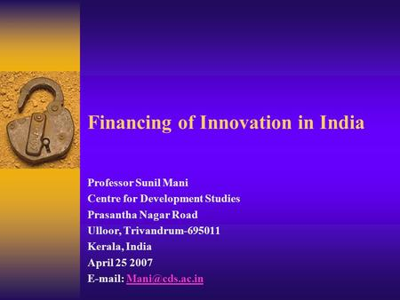 Financing of Innovation in India Professor Sunil Mani Centre for Development Studies Prasantha Nagar Road Ulloor, Trivandrum-695011 Kerala, India April.