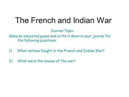 The French and Indian War Journal Topic: Make an educated guess and write it down in your journal for the following questions. 1)What nations fought in.