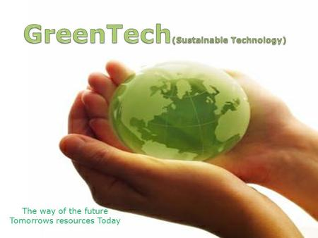 The way of the future Tomorrows resources Today. Definitions Sustainable Technology ? Purpose: To advance the understanding, development and application.
