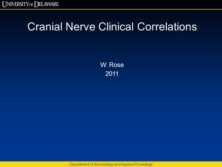 Cranial Nerve Clinical Correlations W. Rose 2011 Department of Kinesiology and Applied Physiology.