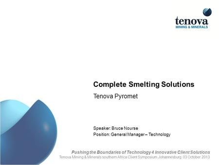 Complete Smelting Solutions Tenova Pyromet Speaker: Bruce Nourse Position: General Manager – Technology Pushing the Boundaries of Technology 4 Innovative.