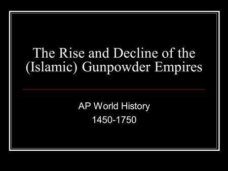 The Rise and Decline of the (Islamic) Gunpowder Empires AP World History 1450-1750.