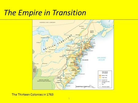The Empire in Transition The Thirteen Colonies in 1763 1.