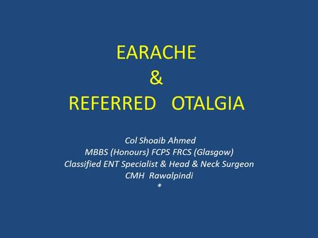 EARACHE & REFERRED OTALGIA Col Shoaib Ahmed MBBS (Honours) FCPS FRCS (Glasgow) Classified ENT Specialist & Head & Neck Surgeon CMH Rawalpindi *