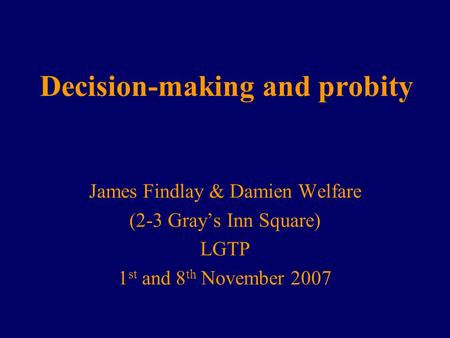 Decision-making and probity James Findlay & Damien Welfare (2-3 Gray's Inn Square) LGTP 1 st and 8 th November 2007.