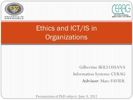 Gilbertine IKILI OSSANA Information Systems: CERAG Advisor: Marc FAVIER Ethics and ICT/IS in Organizations Presentation of PhD subject: June 8, 2012.