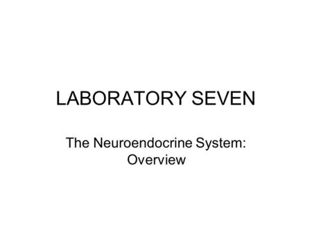 LABORATORY SEVEN The Neuroendocrine System: Overview.