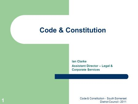 Code & Constitution - South Somerset District Council - 2011 1 Code & Constitution Ian Clarke Assistant Director – Legal & Corporate Services.